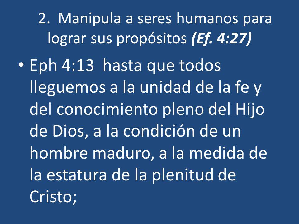 2. Manipula a seres humanos para lograr sus propósitos (Ef. 4:27) Eph 4:13 hasta que todos lleguemos a la unidad de la fe y del conocimiento pleno del