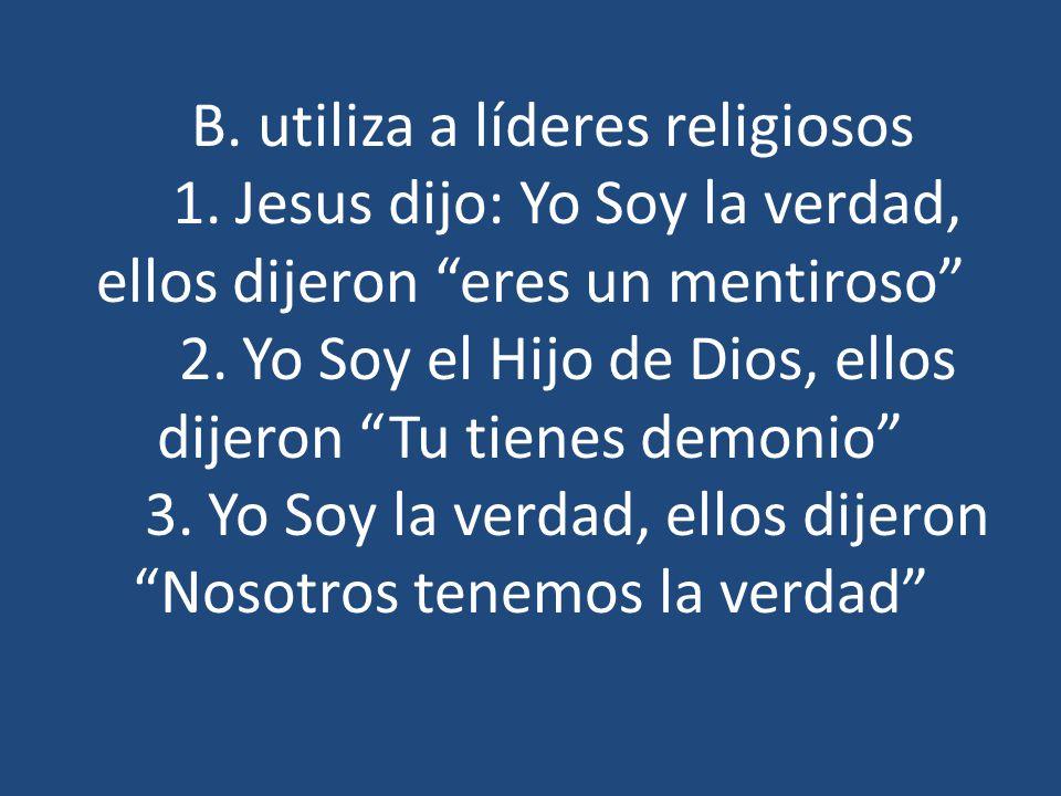 B. utiliza a líderes religiosos 1. Jesus dijo: Yo Soy la verdad, ellos dijeron eres un mentiroso 2. Yo Soy el Hijo de Dios, ellos dijeron Tu tienes de