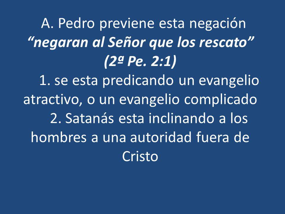 A. Pedro previene esta negación negaran al Señor que los rescato (2ª Pe. 2:1) 1. se esta predicando un evangelio atractivo, o un evangelio complicado