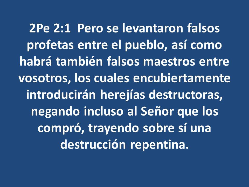 2Pe 2:1 Pero se levantaron falsos profetas entre el pueblo, así como habrá también falsos maestros entre vosotros, los cuales encubiertamente introduc