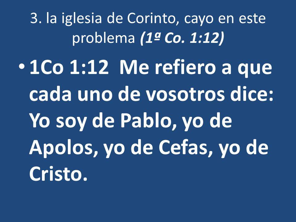 3. la iglesia de Corinto, cayo en este problema (1ª Co. 1:12) 1Co 1:12 Me refiero a que cada uno de vosotros dice: Yo soy de Pablo, yo de Apolos, yo d