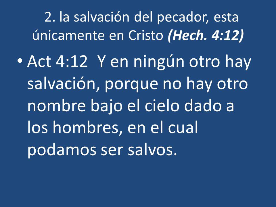 2. la salvación del pecador, esta únicamente en Cristo (Hech. 4:12) Act 4:12 Y en ningún otro hay salvación, porque no hay otro nombre bajo el cielo d