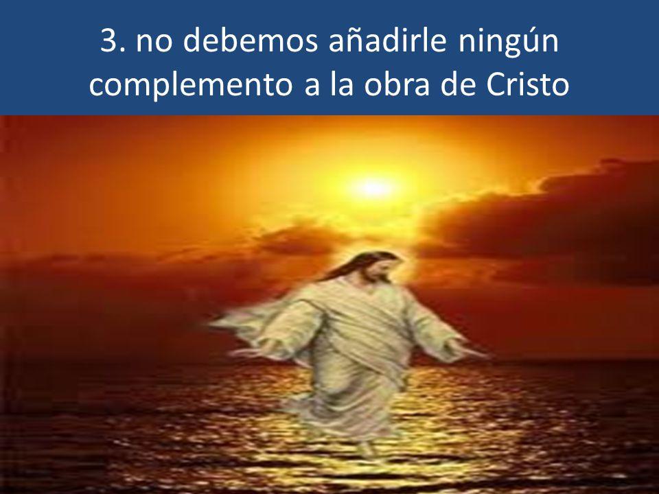 3. no debemos añadirle ningún complemento a la obra de Cristo
