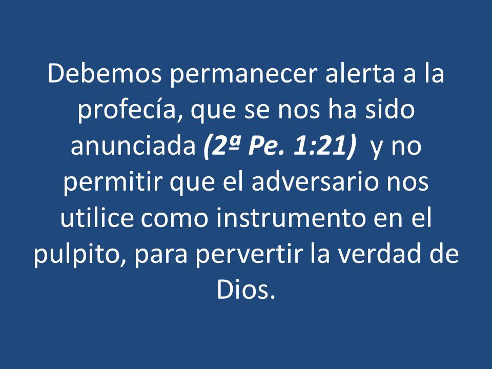 Debemos permanecer alerta a la profecía, que se nos ha sido anunciada (2ª Pe. 1:21) y no permitir que el adversario nos utilice como instrumento en el