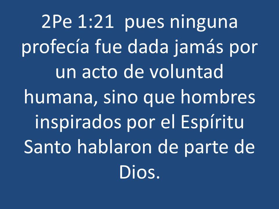 2Pe 1:21 pues ninguna profecía fue dada jamás por un acto de voluntad humana, sino que hombres inspirados por el Espíritu Santo hablaron de parte de D