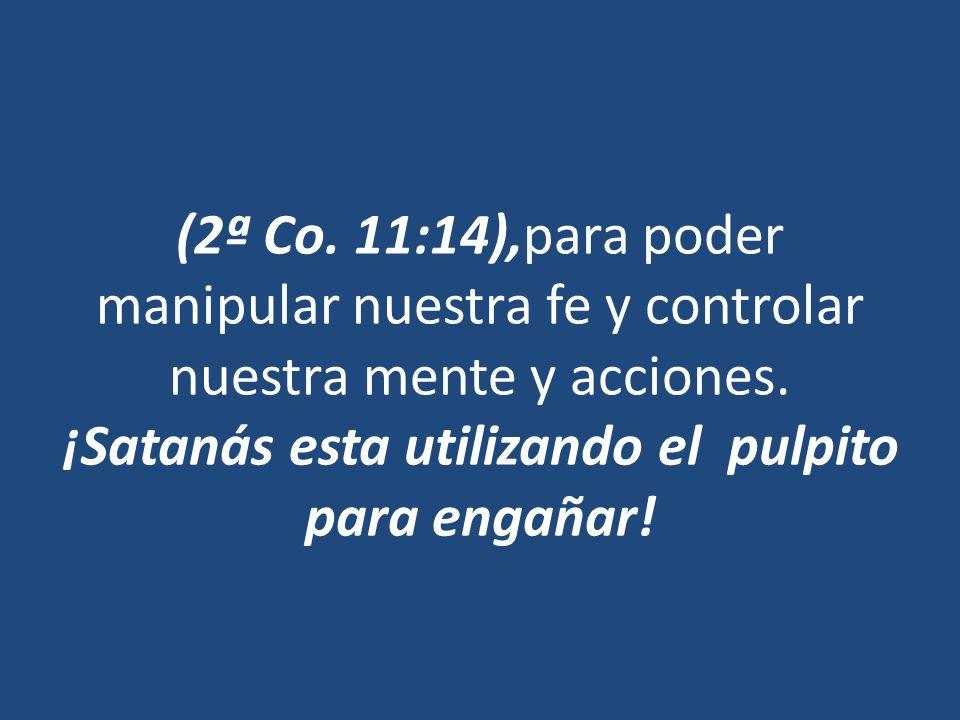 (2ª Co. 11:14),para poder manipular nuestra fe y controlar nuestra mente y acciones. ¡Satanás esta utilizando el pulpito para engañar!