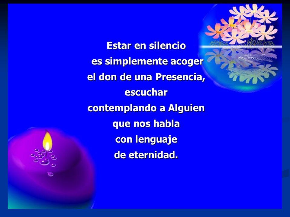 Estar en silencio es simplemente acoger el don de una Presencia, escuchar contemplando a Alguien que nos habla con lenguaje de eternidad.