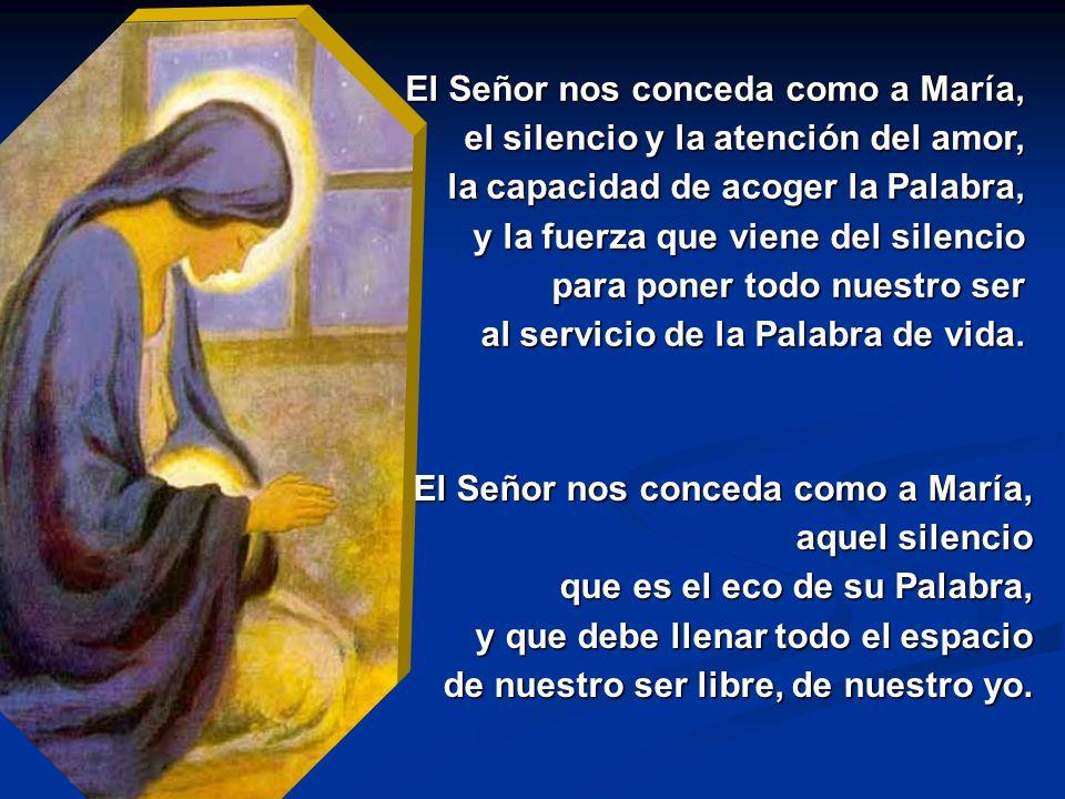 El Señor nos conceda como a María, el silencio y la atención del amor, la capacidad de acoger la Palabra, y la fuerza que viene del silencio para poner todo nuestro ser al servicio de la Palabra de vida.