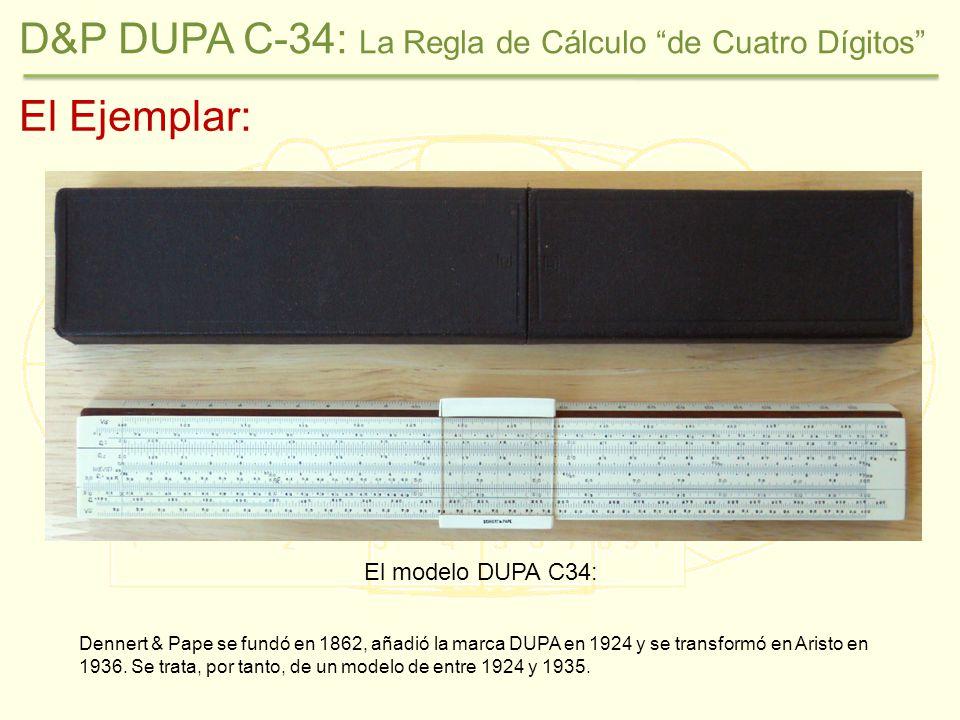 D&P DUPA C-34: La Regla de Cálculo de Cuatro Dígitos El Ejemplar: El modelo DUPA C34: Dennert & Pape se fundó en 1862, añadió la marca DUPA en 1924 y se transformó en Aristo en 1936.