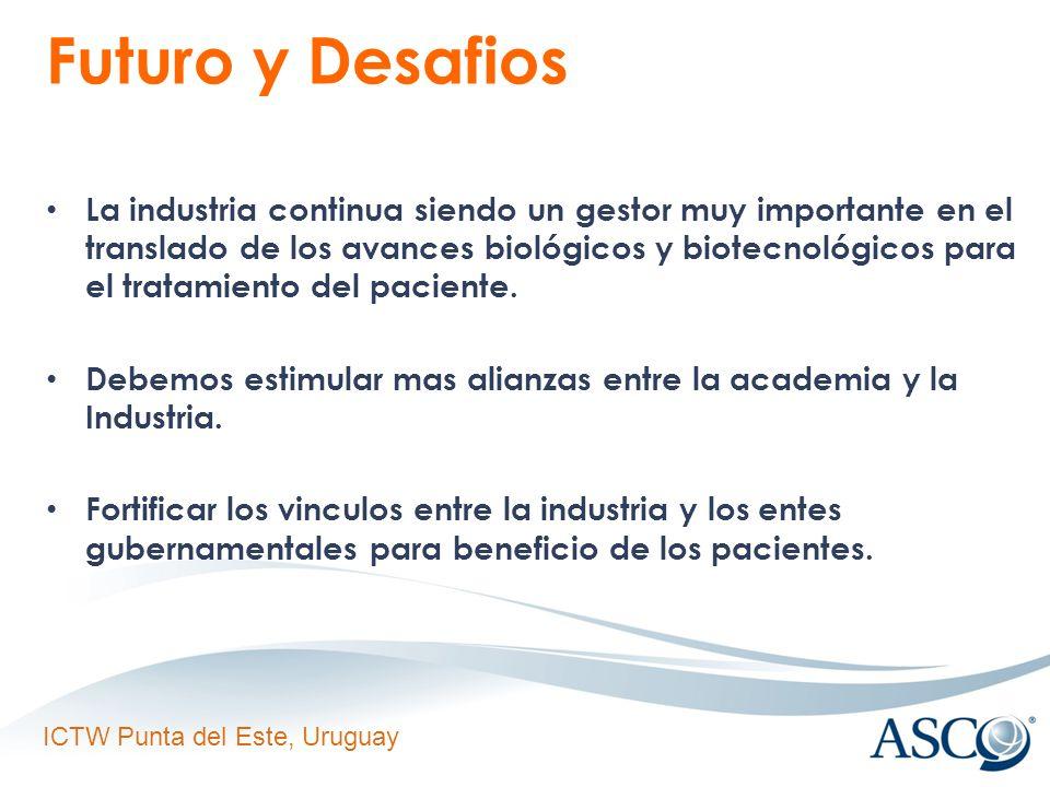 ICTW Punta del Este, Uruguay Futuro y Desafios La industria continua siendo un gestor muy importante en el translado de los avances biológicos y biotecnológicos para el tratamiento del paciente.