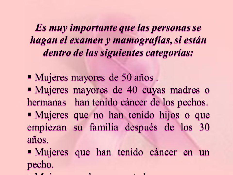 Es muy importante que las personas se hagan el examen y mamografías, si están dentro de las siguientes categorías: Mujeres mayores de 50 años. Mujeres