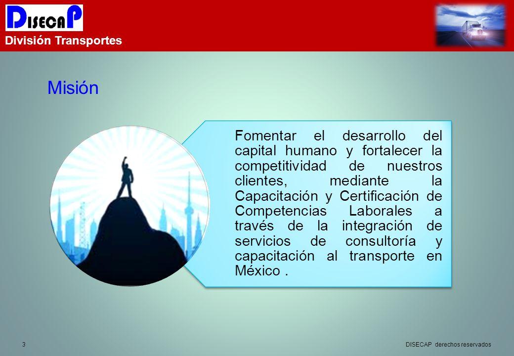 3 División Transportes Misión DISECAP derechos reservados Fomentar el desarrollo del capital humano y fortalecer la competitividad de nuestros clientes, mediante la Capacitación y Certificación de Competencias Laborales a través de la integración de servicios de consultoría y capacitación al transporte en México.