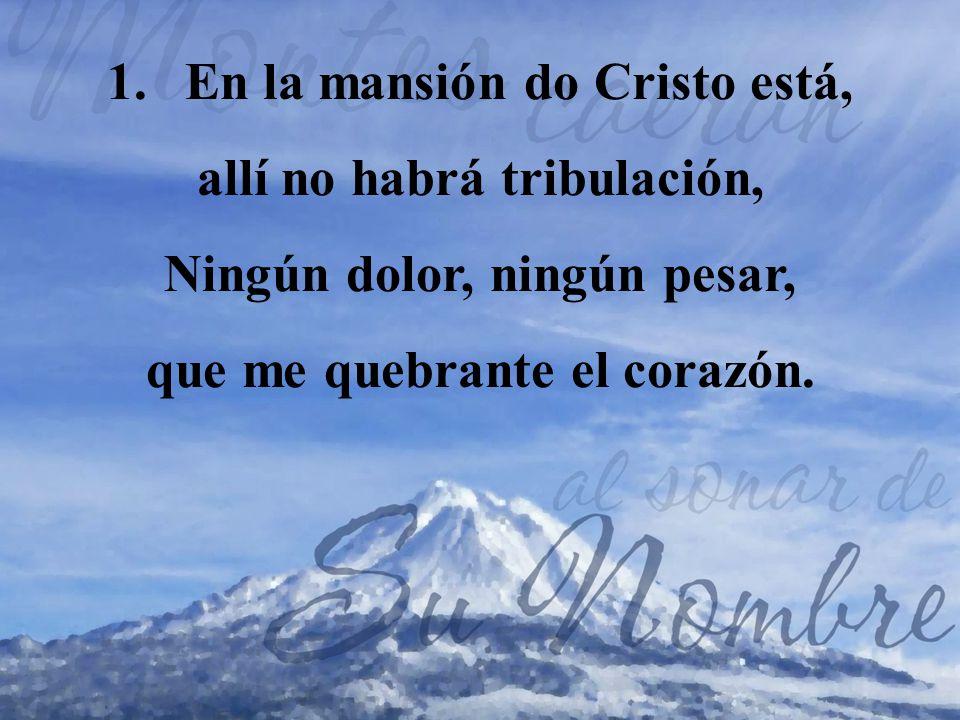 1.En la mansión do Cristo está, allí no habrá tribulación, Ningún dolor, ningún pesar, que me quebrante el corazón.