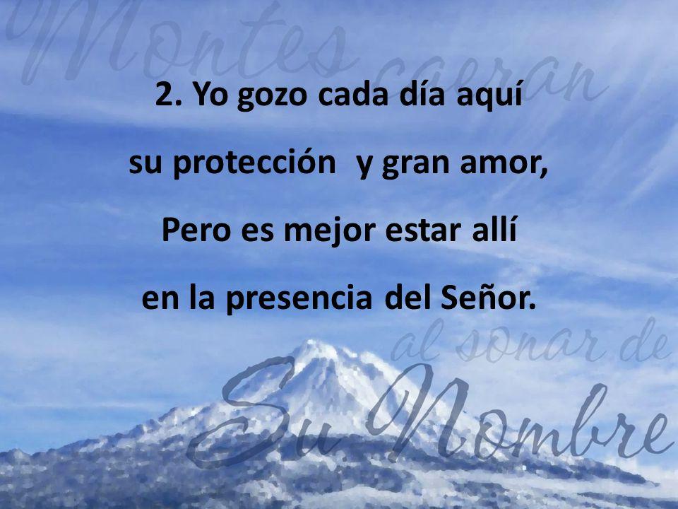 2. Yo gozo cada día aquí su protección y gran amor, Pero es mejor estar allí en la presencia del Señor.