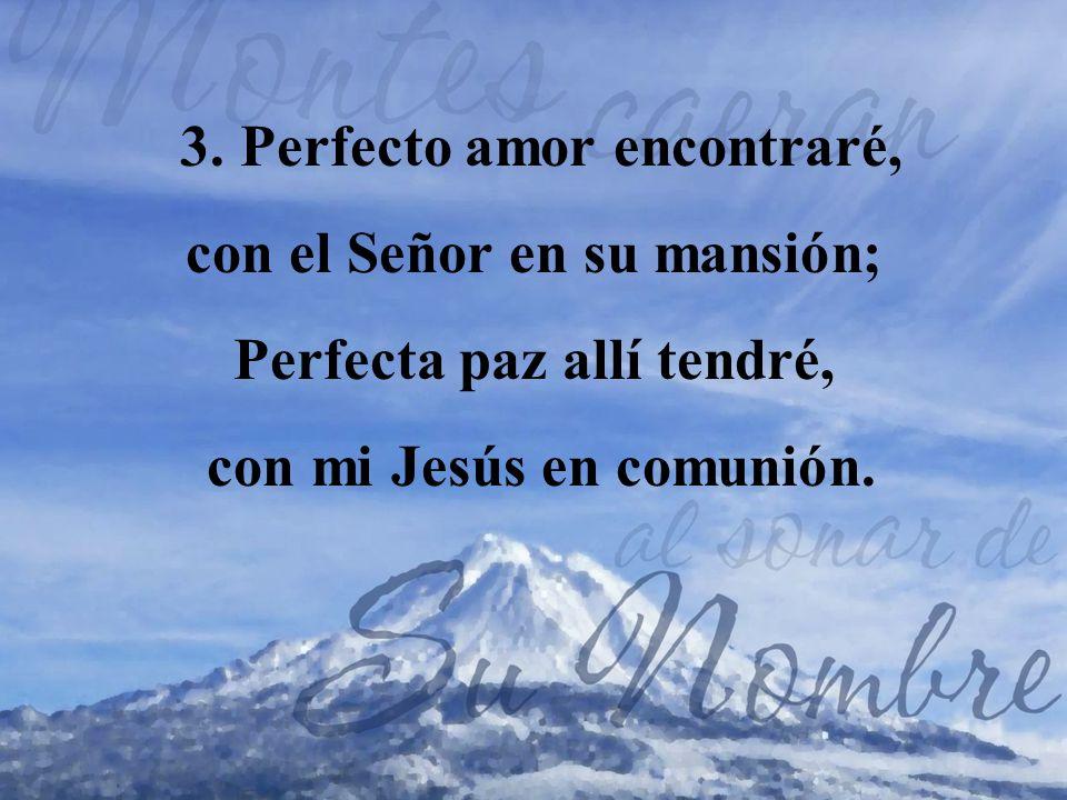 3. Perfecto amor encontraré, con el Señor en su mansión; Perfecta paz allí tendré, con mi Jesús en comunión.