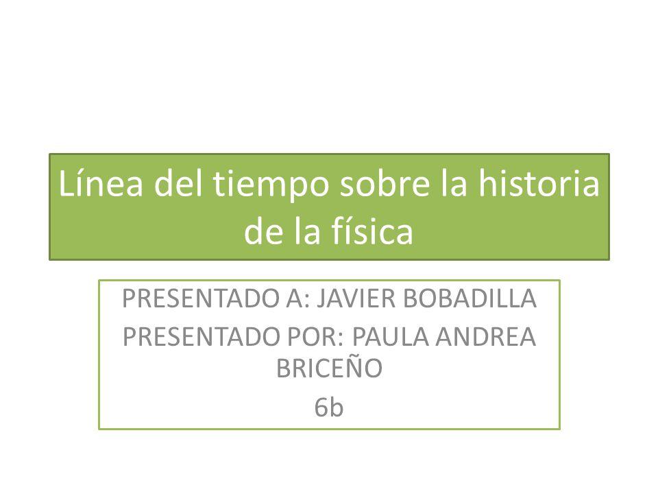 Línea del tiempo sobre la historia de la física PRESENTADO A: JAVIER BOBADILLA PRESENTADO POR: PAULA ANDREA BRICEÑO 6b