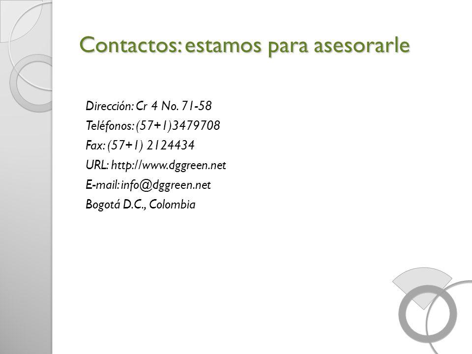 Contactos: estamos para asesorarle Dirección: Cr 4 No. 71-58 Teléfonos: (57+1)3479708 Fax: (57+1) 2124434 URL: http://www.dggreen.net E-mail: info@dgg