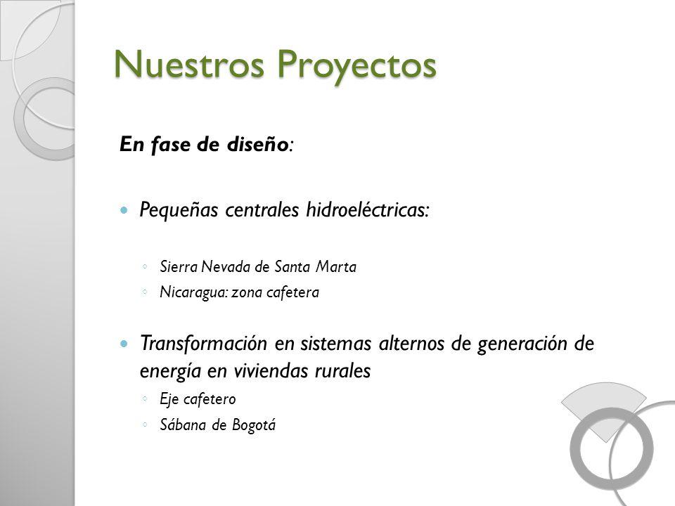 Nuestros Proyectos En fase de diseño: Pequeñas centrales hidroeléctricas: Sierra Nevada de Santa Marta Nicaragua: zona cafetera Transformación en sist