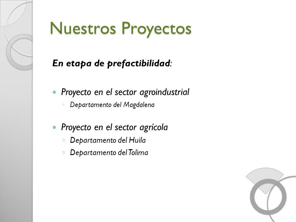 Nuestros Proyectos En etapa de prefactibilidad: Proyecto en el sector agroindustrial Departamento del Magdalena Proyecto en el sector agrícola Departa