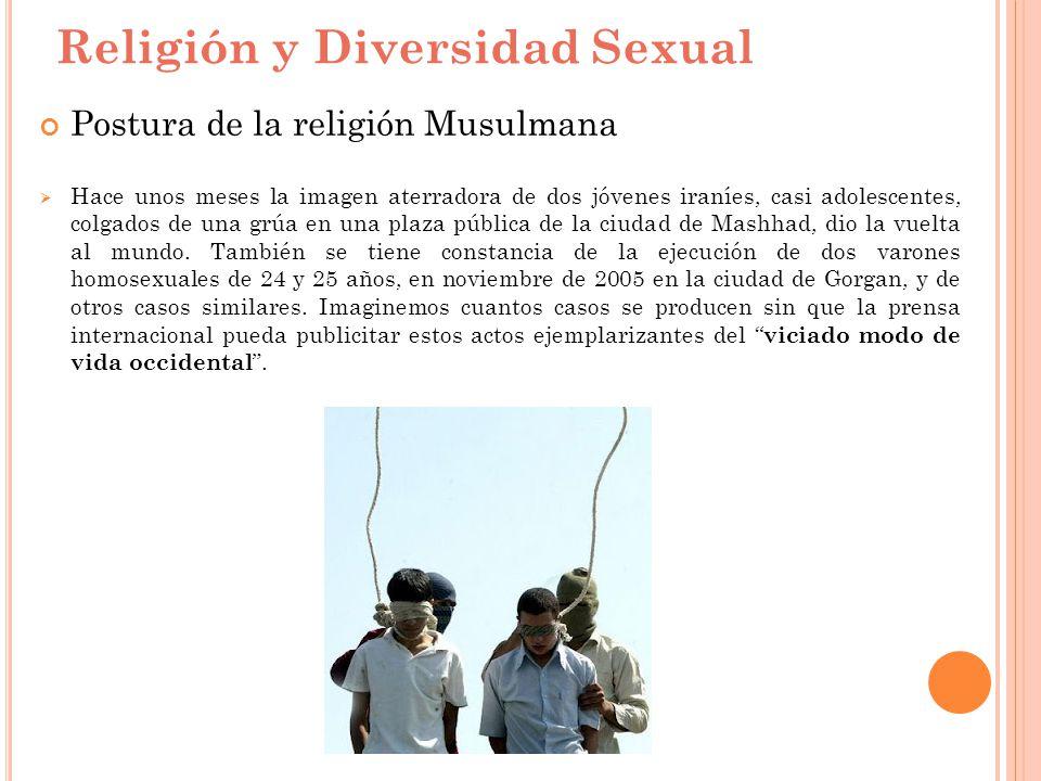 Religión y Diversidad Sexual Postura de la religión Musulmana Hace unos meses la imagen aterradora de dos jóvenes iraníes, casi adolescentes, colgados