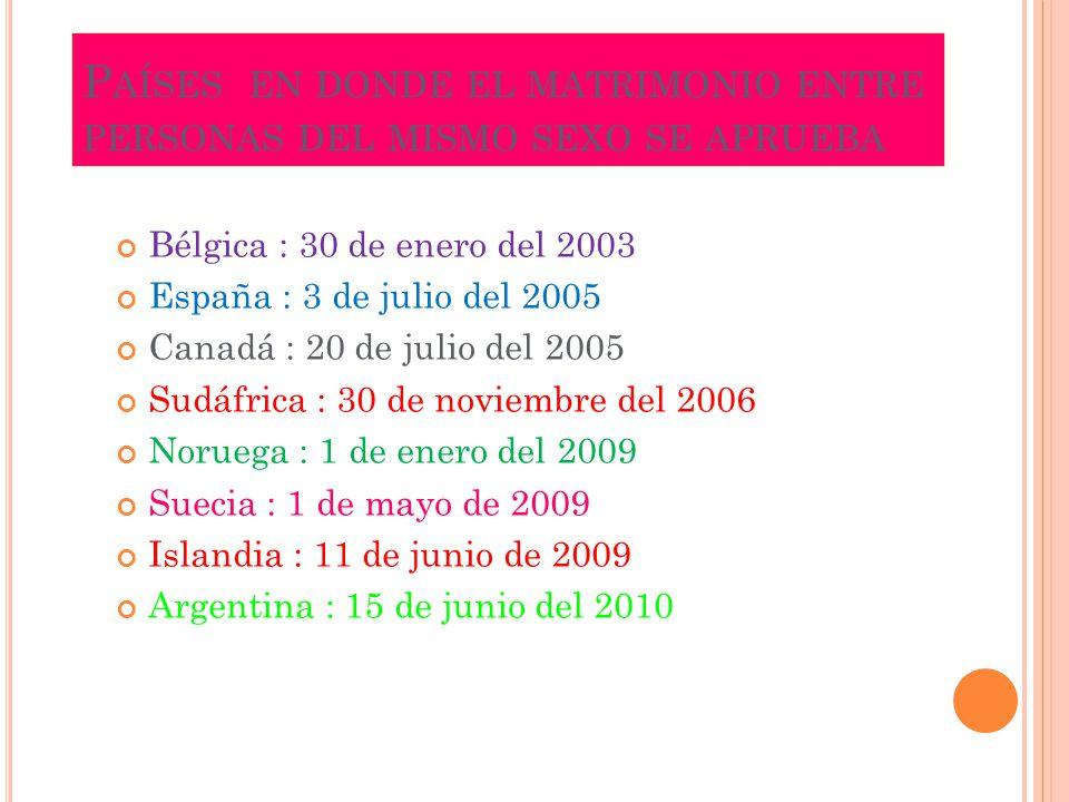 P AÍSES EN DONDE EL MATRIMONIO ENTRE PERSONAS DEL MISMO SEXO SE APRUEBA Bélgica : 30 de enero del 2003 España : 3 de julio del 2005 Canadá : 20 de jul