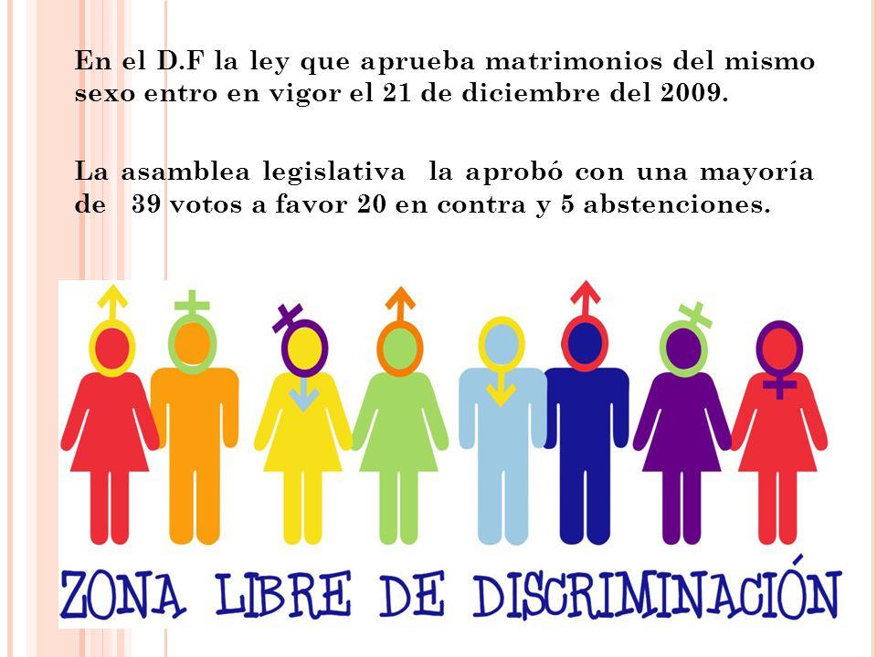 En el D.F la ley que aprueba matrimonios del mismo sexo entro en vigor el 21 de diciembre del 2009. La asamblea legislativa la aprobó con una mayoría