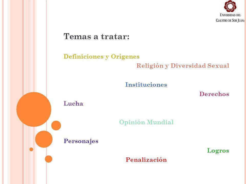 Temas a tratar: Definiciones y Orígenes Religión y Diversidad Sexual Instituciones Derechos Lucha Opinión Mundial Personajes Logros Penalización