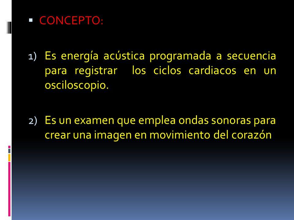 CONCEPTO: 1) Es energía acústica programada a secuencia para registrar los ciclos cardiacos en un osciloscopio. 2) Es un examen que emplea ondas sonor