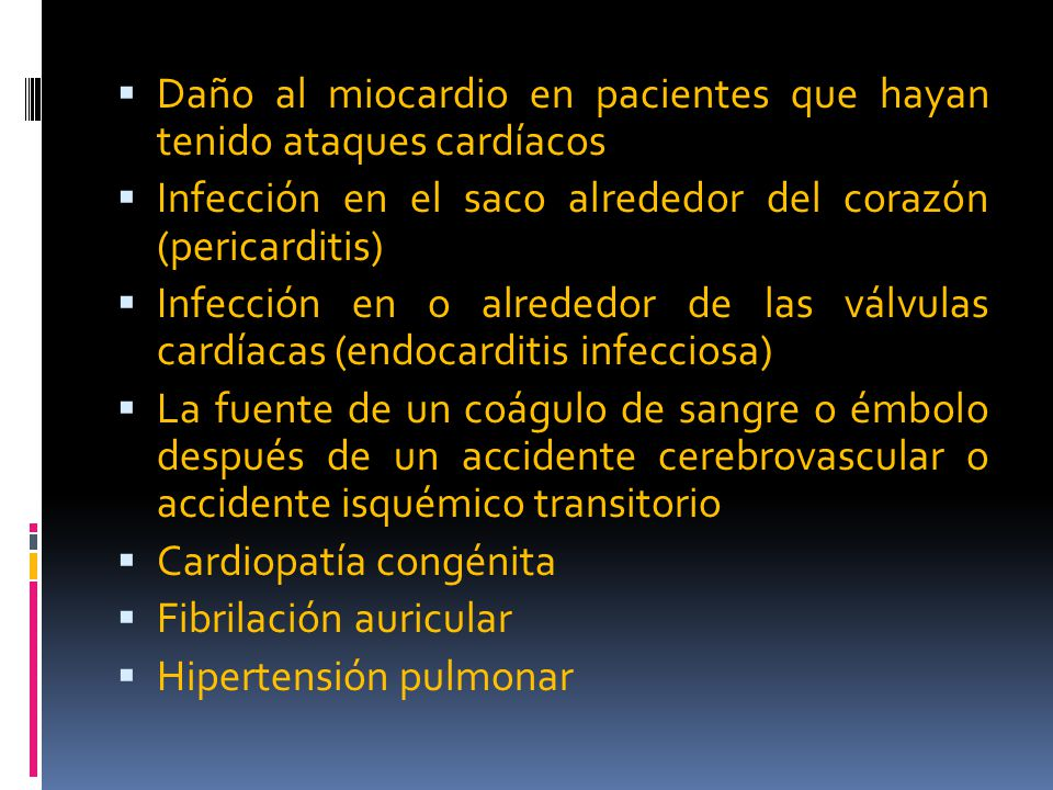 Daño al miocardio en pacientes que hayan tenido ataques cardíacos Infección en el saco alrededor del corazón (pericarditis) Infección en o alrededor de las válvulas cardíacas (endocarditis infecciosa) La fuente de un coágulo de sangre o émbolo después de un accidente cerebrovascular o accidente isquémico transitorio Cardiopatía congénita Fibrilación auricular Hipertensión pulmonar