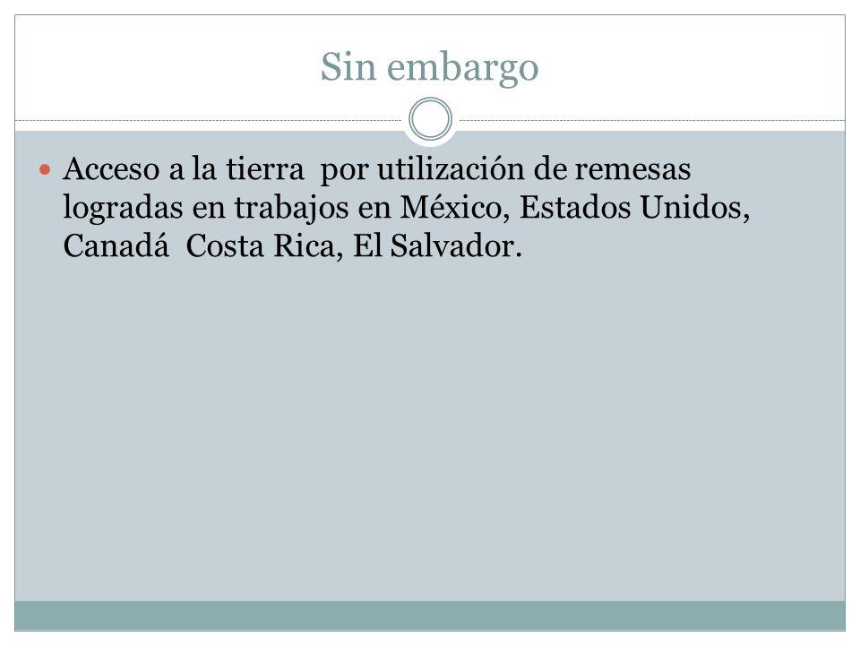 Sin embargo Acceso a la tierra por utilización de remesas logradas en trabajos en México, Estados Unidos, Canadá Costa Rica, El Salvador.