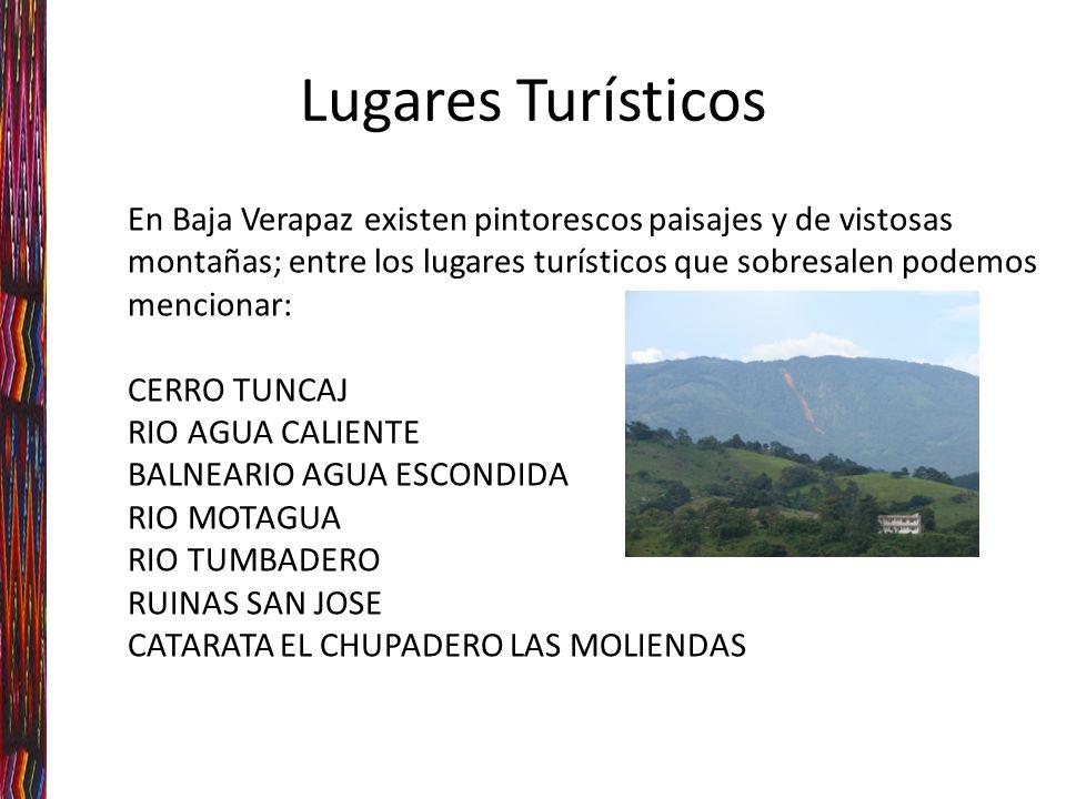 En Baja Verapaz existen pintorescos paisajes y de vistosas montañas; entre los lugares turísticos que sobresalen podemos mencionar: CERRO TUNCAJ RIO AGUA CALIENTE BALNEARIO AGUA ESCONDIDA RIO MOTAGUA RIO TUMBADERO RUINAS SAN JOSE CATARATA EL CHUPADERO LAS MOLIENDAS Lugares Turísticos
