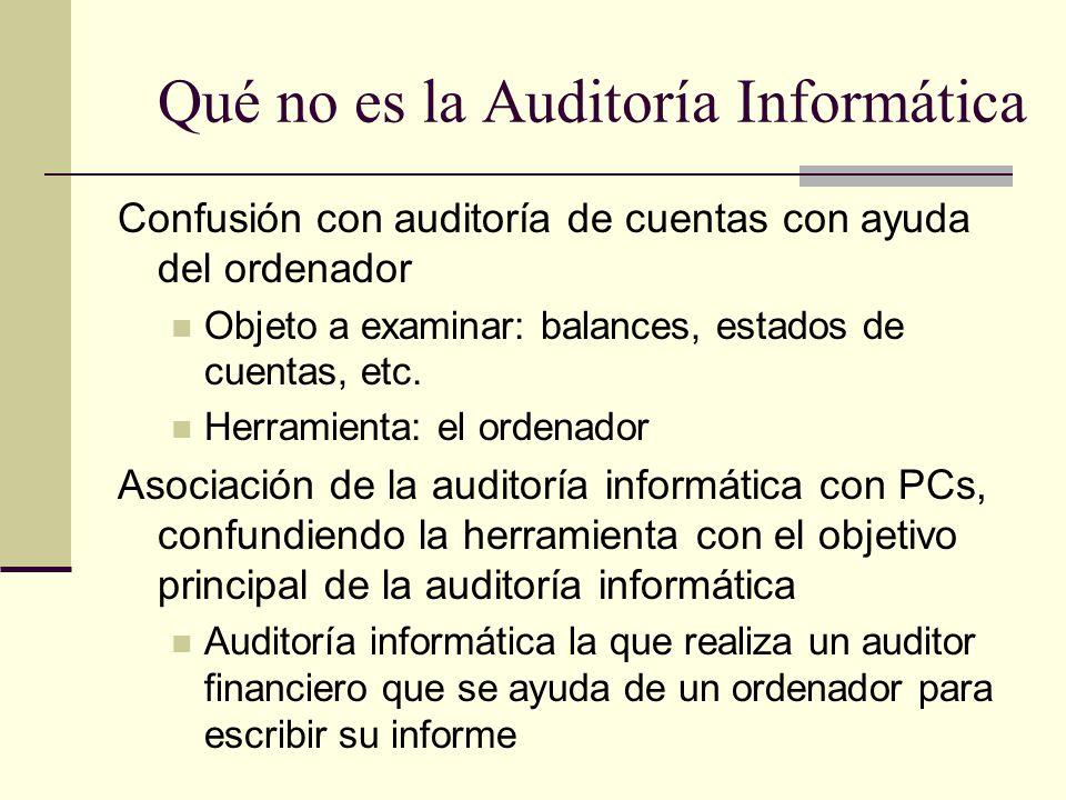 Qué no es la Auditoría Informática Confusión con auditoría de cuentas con ayuda del ordenador Objeto a examinar: balances, estados de cuentas, etc. He