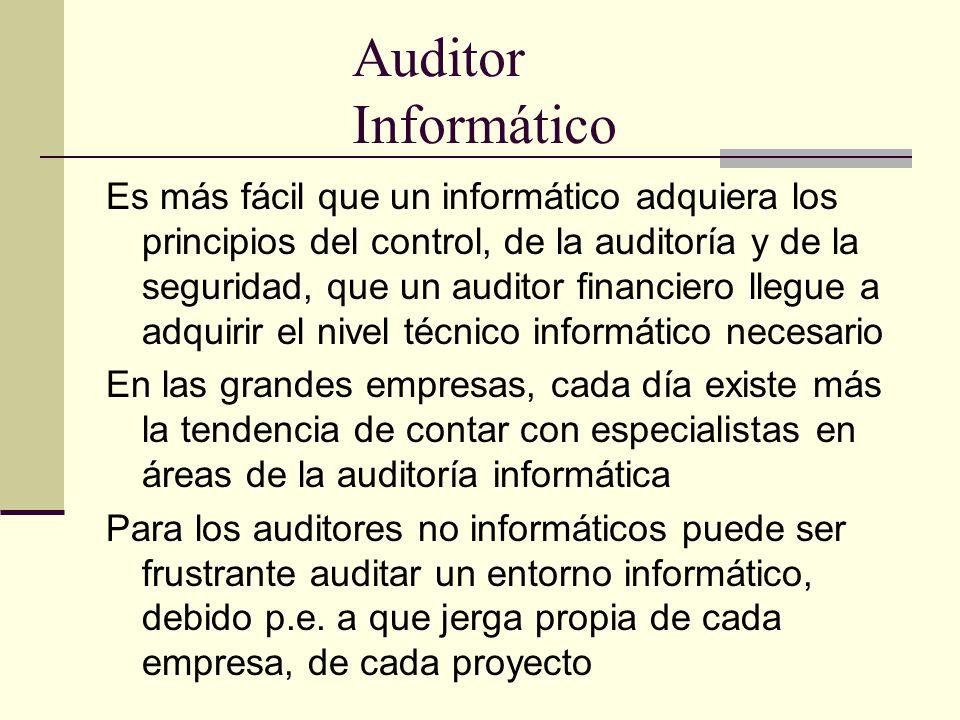 Auditor Informático Es más fácil que un informático adquiera los principios del control, de la auditoría y de la seguridad, que un auditor financiero