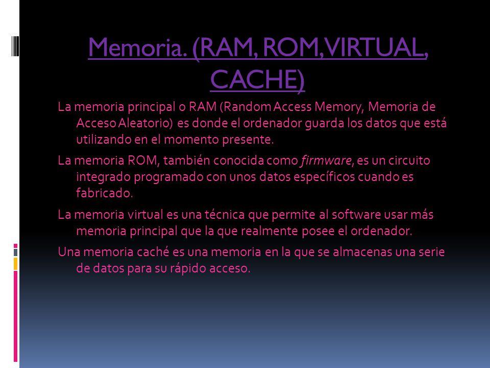 Memoria. (RAM, ROM, VIRTUAL, CACHE) La memoria principal o RAM (Random Access Memory, Memoria de Acceso Aleatorio) es donde el ordenador guarda los da