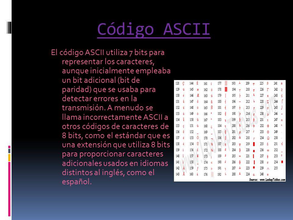 Código ASCII El código ASCII utiliza 7 bits para representar los caracteres, aunque inicialmente empleaba un bit adicional (bit de paridad) que se usa