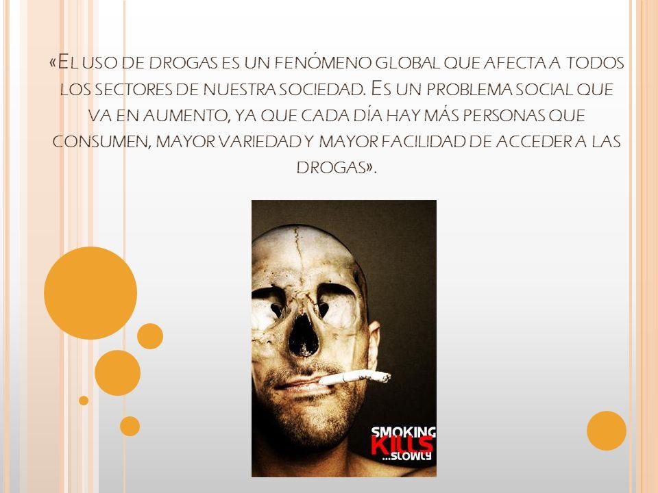 «E L USO DE DROGAS ES UN FENÓMENO GLOBAL QUE AFECTA A TODOS LOS SECTORES DE NUESTRA SOCIEDAD. E S UN PROBLEMA SOCIAL QUE VA EN AUMENTO, YA QUE CADA DÍ