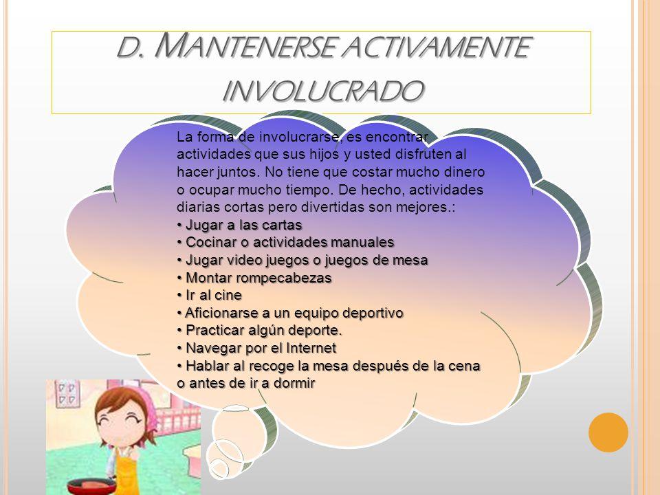 D. M ANTENERSE ACTIVAMENTE INVOLUCRADO La forma de involucrarse, es encontrar actividades que sus hijos y usted disfruten al hacer juntos. No tiene qu