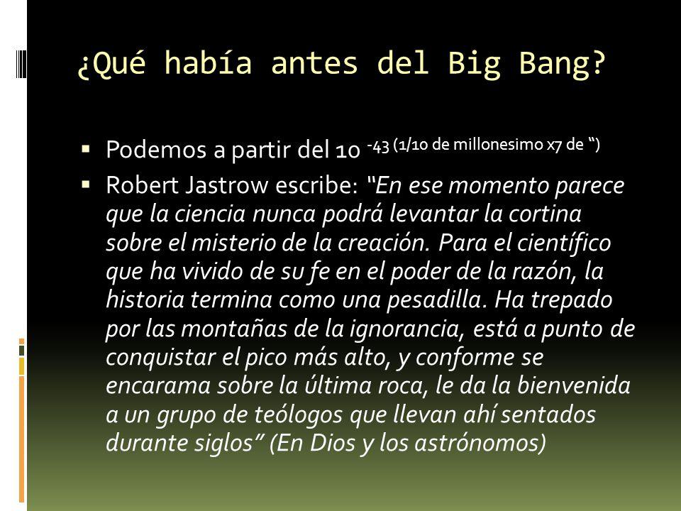 ¿Qué había antes del Big Bang? Podemos a partir del 10 -43 (1/10 de millonesimo x7 de ) Robert Jastrow escribe: En ese momento parece que la ciencia n