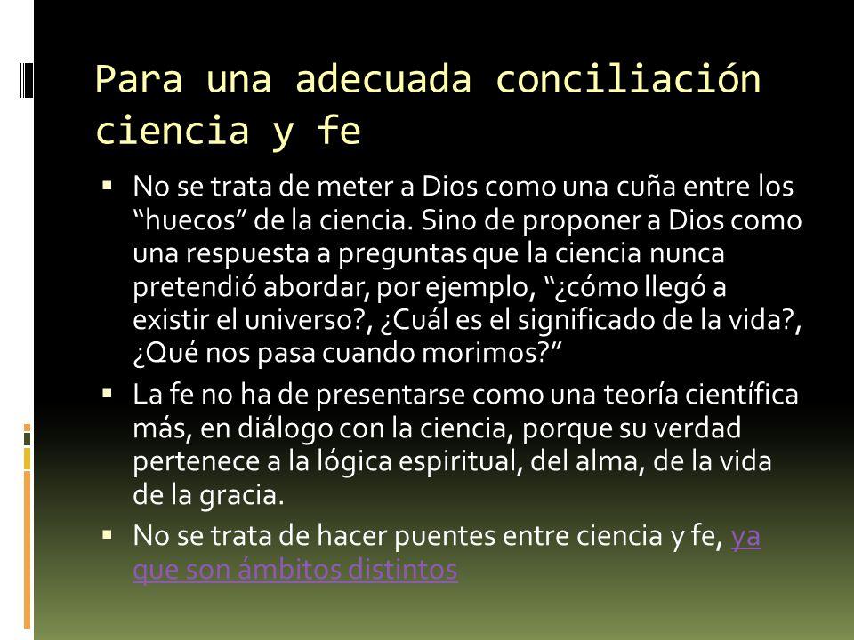 Para una adecuada conciliación ciencia y fe No se trata de meter a Dios como una cuña entre los huecos de la ciencia. Sino de proponer a Dios como una