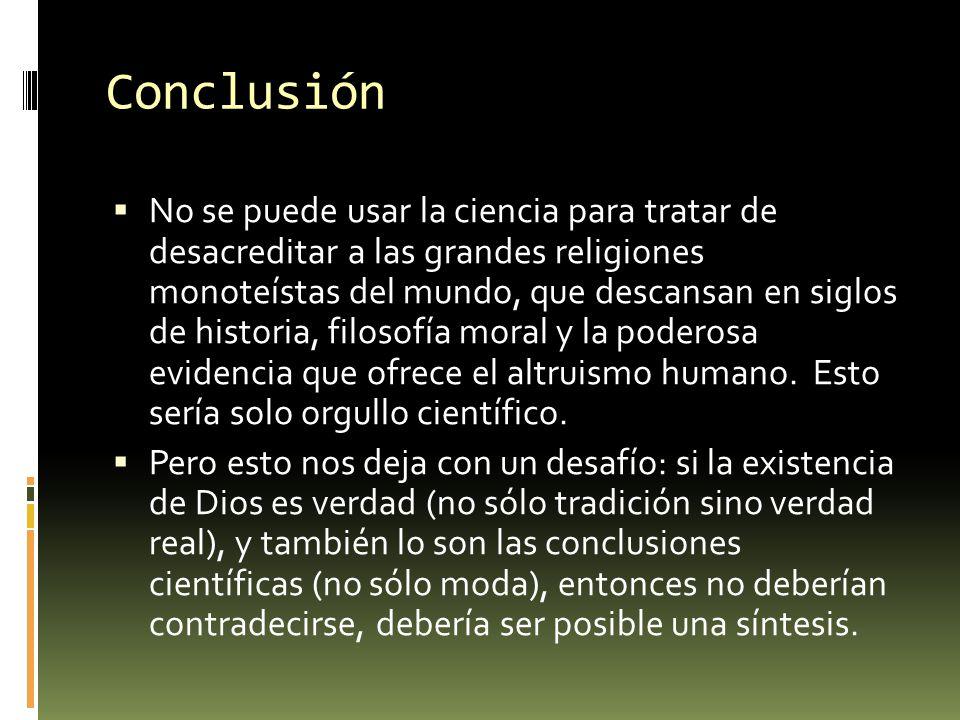 Conclusión No se puede usar la ciencia para tratar de desacreditar a las grandes religiones monoteístas del mundo, que descansan en siglos de historia
