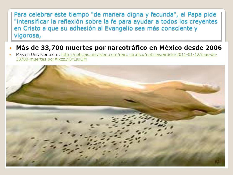 Para celebrar este tiempo de manera digna y fecunda , el Papa pide intensificar la reflexión sobre la fe para ayudar a todos los creyentes en Cristo a que su adhesión al Evangelio sea más consciente y vigorosa, Más de 33,700 muertes por narcotráfico en México desde 2006 Más en Univision.com: http://noticias.univision.com/narc otrafico/noticias/article/2011-01-12/mas-de- 33700-muertes-por#ixzz1jOrEsuQMhttp://noticias.univision.com/narc otrafico/noticias/article/2011-01-12/mas-de- 33700-muertes-por#ixzz1jOrEsuQM