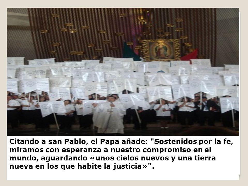 Citando a san Pablo, el Papa añade: Sostenidos por la fe, miramos con esperanza a nuestro compromiso en el mundo, aguardando «unos cielos nuevos y una tierra nueva en los que habite la justicia» .