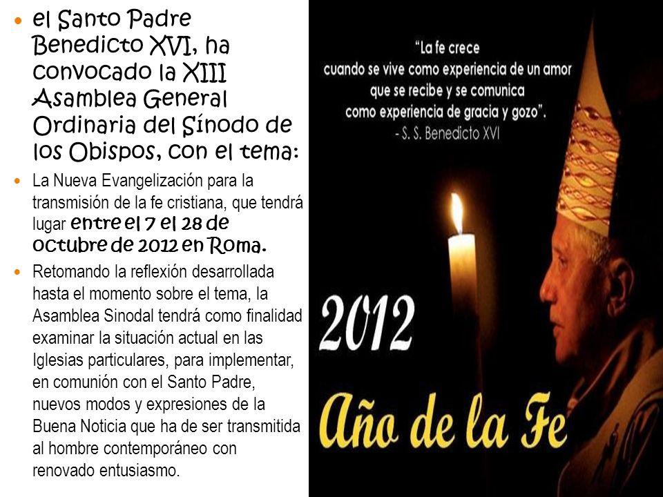 el Santo Padre Benedicto XVI, ha convocado la XIII Asamblea General Ordinaria del Sínodo de los Obispos, con el tema: La Nueva Evangelización para la transmisión de la fe cristiana, que tendrá lugar entre el 7 el 28 de octubre de 2012 en Roma.