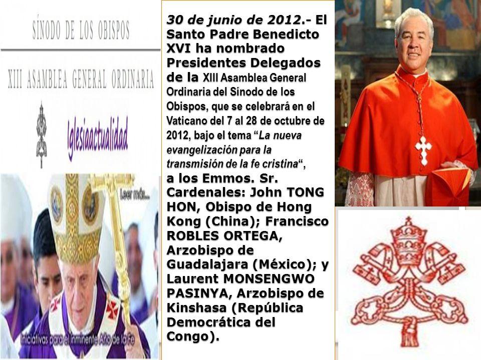 30 de junio de 2012.- El Santo Padre Benedicto XVI ha nombrado Presidentes Delegados de la XIII Asamblea General Ordinaria del Sínodo de los Obispos, que se celebrará en el Vaticano del 7 al 28 de octubre de 2012, bajo el tema La nueva evangelización para la transmisión de la fe cristina, a los Emmos.