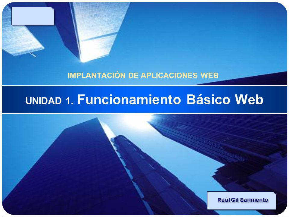 LOGO UNIDAD 1. Funcionamiento Básico Web IMPLANTACIÓN DE APLICACIONES WEB Raúl Gil Sarmiento
