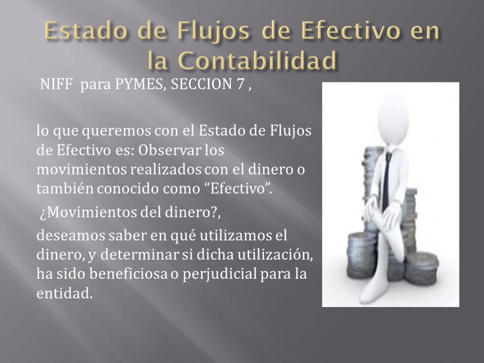 NIFF para PYMES, SECCION 7, lo que queremos con el Estado de Flujos de Efectivo es: Observar los movimientos realizados con el dinero o también conoci