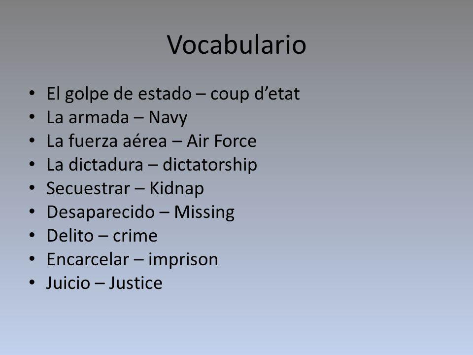 Vocabulario El golpe de estado – coup detat La armada – Navy La fuerza aérea – Air Force La dictadura – dictatorship Secuestrar – Kidnap Desaparecido – Missing Delito – crime Encarcelar – imprison Juicio – Justice