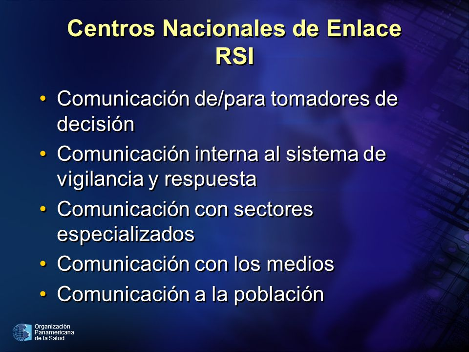 Organización Panamericana de la Salud Centros Nacionales de Enlace RSI Comunicación de/para tomadores de decisión Comunicación interna al sistema de vigilancia y respuesta Comunicación con sectores especializados Comunicación con los medios Comunicación a la población Comunicación de/para tomadores de decisión Comunicación interna al sistema de vigilancia y respuesta Comunicación con sectores especializados Comunicación con los medios Comunicación a la población