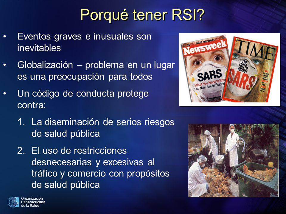 Organización Panamericana de la Salud Porqué tener RSI? Eventos graves e inusuales son inevitables Globalización – problema en un lugar es una preocup