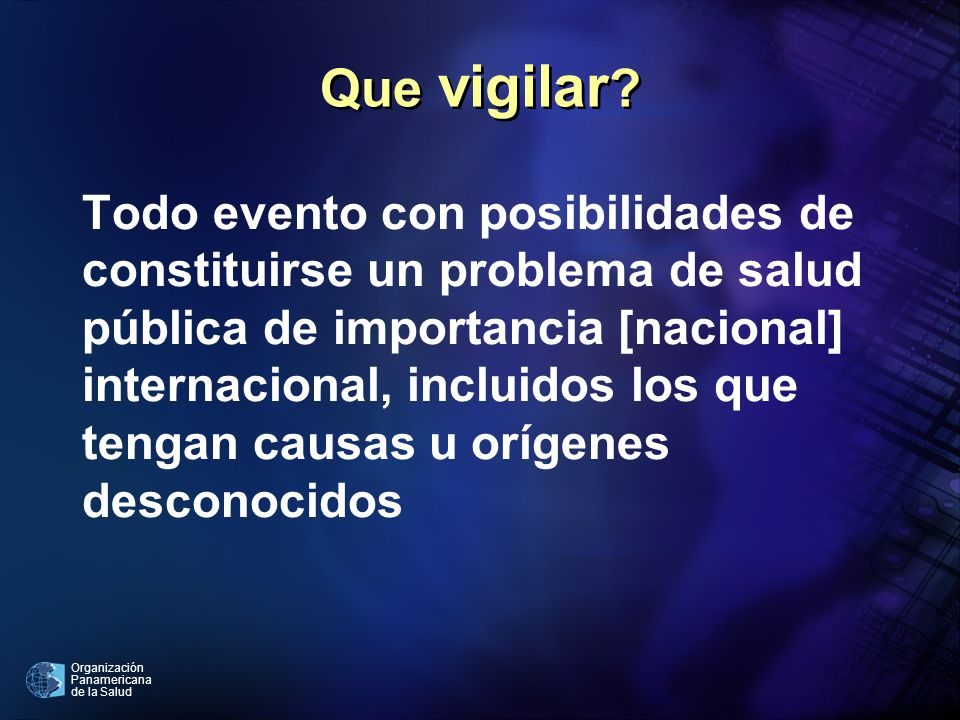 Organización Panamericana de la Salud Que vigilar ? Todo evento con posibilidades de constituirse un problema de salud pública de importancia [naciona